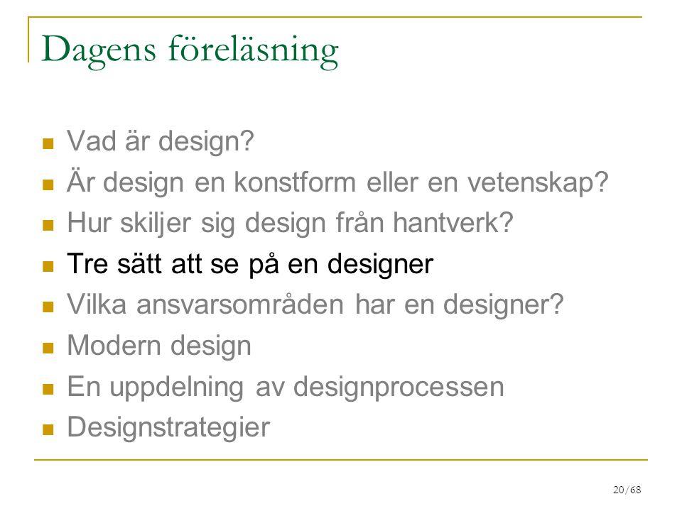 20/68 Dagens föreläsning Vad är design? Är design en konstform eller en vetenskap? Hur skiljer sig design från hantverk? Tre sätt att se på en designe