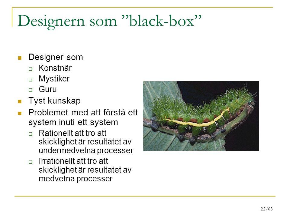 """22/68 Designern som """"black-box"""" Designer som  Konstnär  Mystiker  Guru Tyst kunskap Problemet med att förstå ett system inuti ett system  Rationel"""
