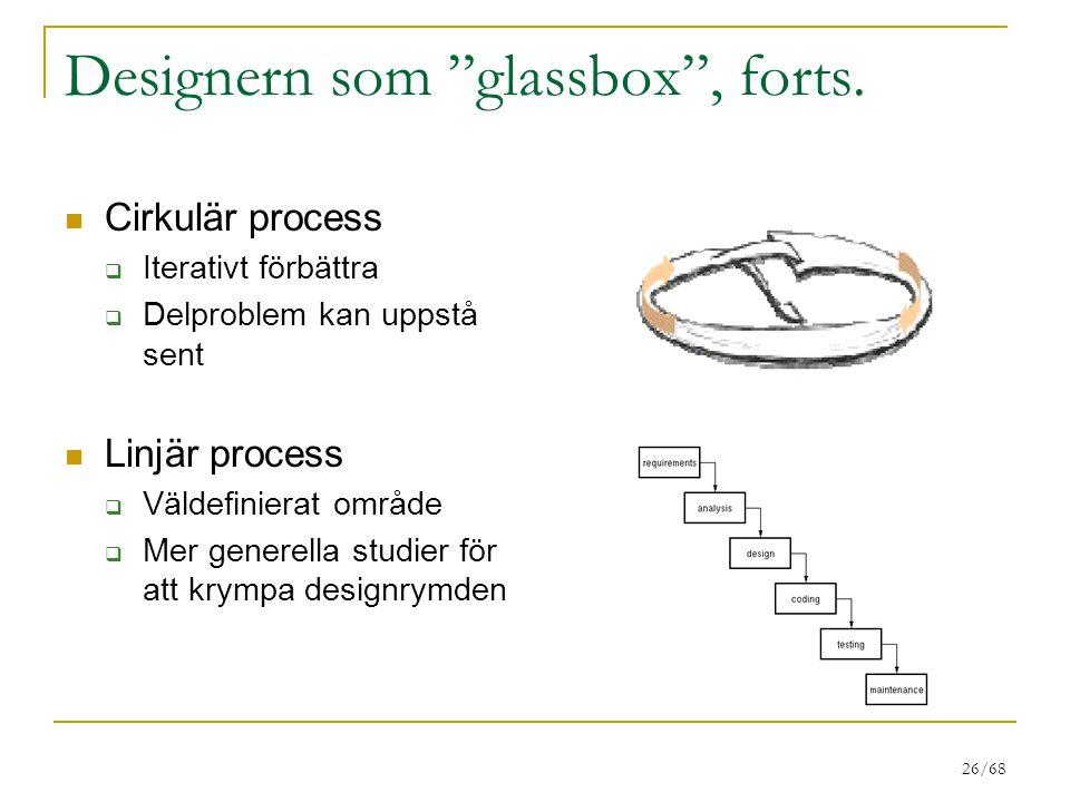 """26/68 Designern som """"glassbox"""", forts. Cirkulär process  Iterativt förbättra  Delproblem kan uppstå sent Linjär process  Väldefinierat område  Mer"""