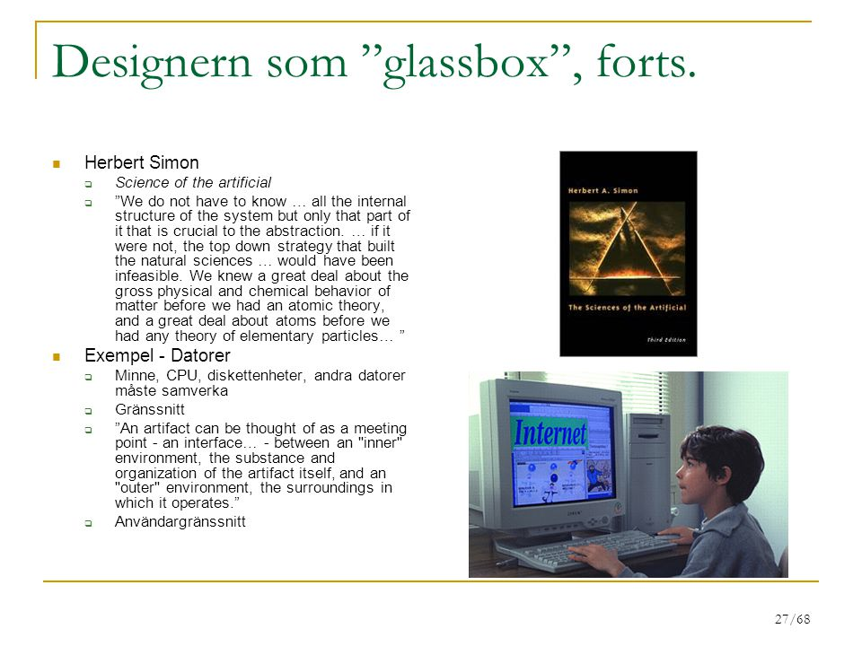 """27/68 Designern som """"glassbox"""", forts. Herbert Simon  Science of the artificial  """"We do not have to know … all the internal structure of the system"""