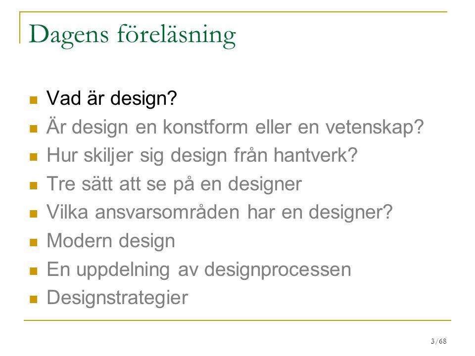 3/68 Dagens föreläsning Vad är design? Är design en konstform eller en vetenskap? Hur skiljer sig design från hantverk? Tre sätt att se på en designer