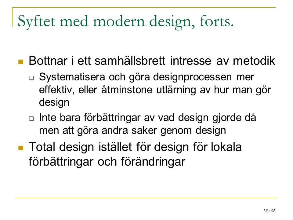 38/68 Syftet med modern design, forts. Bottnar i ett samhällsbrett intresse av metodik  Systematisera och göra designprocessen mer effektiv, eller åt