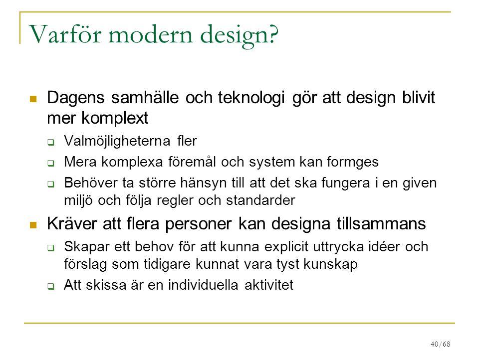 40/68 Varför modern design? Dagens samhälle och teknologi gör att design blivit mer komplext  Valmöjligheterna fler  Mera komplexa föremål och syste