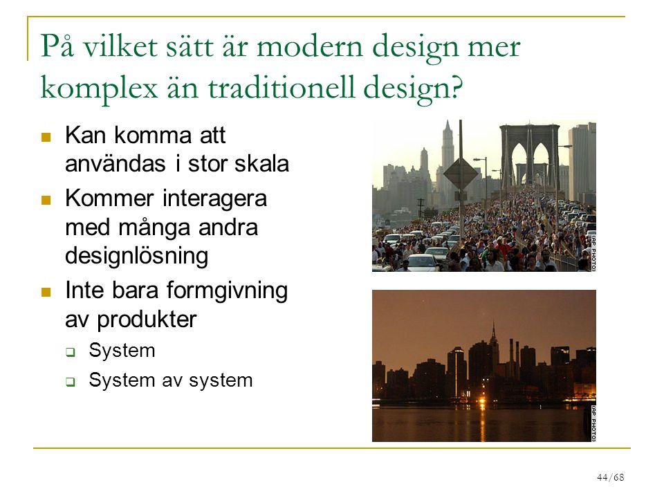 44/68 På vilket sätt är modern design mer komplex än traditionell design? Kan komma att användas i stor skala Kommer interagera med många andra design
