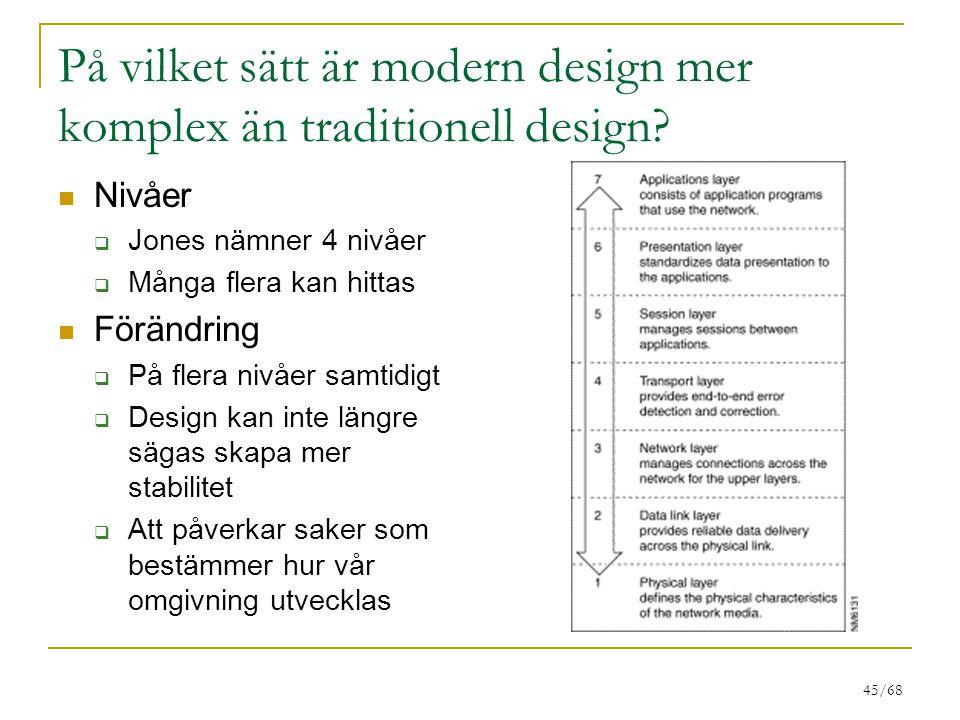 45/68 På vilket sätt är modern design mer komplex än traditionell design? Nivåer  Jones nämner 4 nivåer  Många flera kan hittas Förändring  På fler