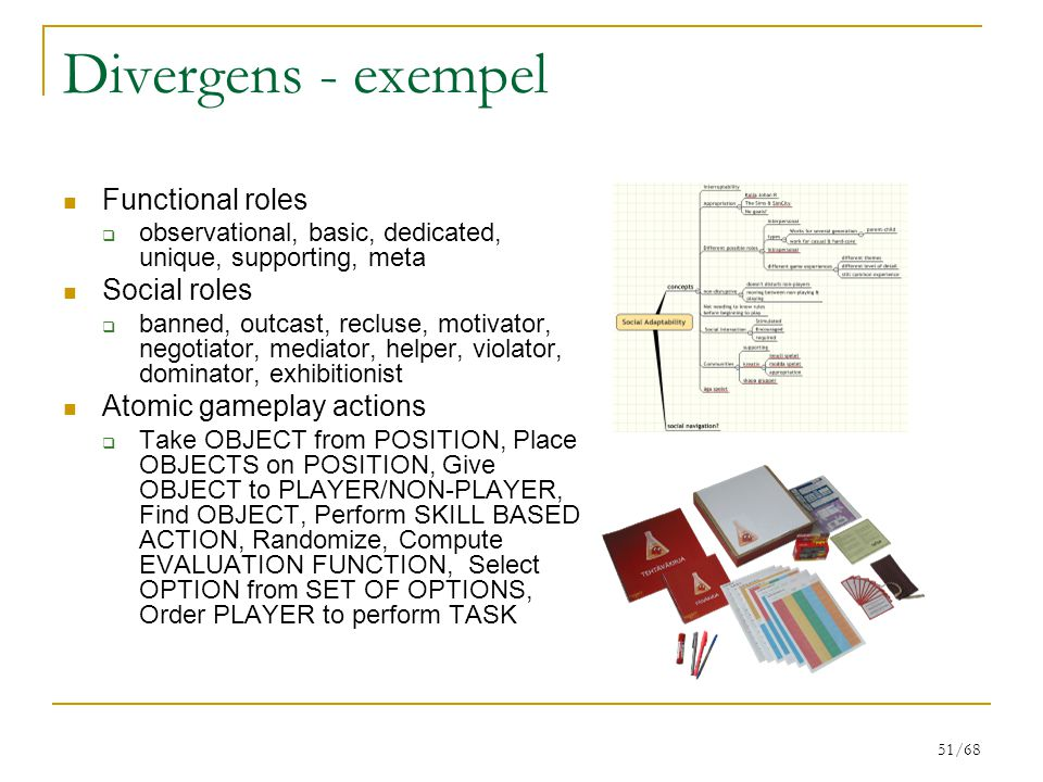 51/68 Divergens - exempel Functional roles  observational, basic, dedicated, unique, supporting, meta Social roles  banned, outcast, recluse, motivator, negotiator, mediator, helper, violator, dominator, exhibitionist Atomic gameplay actions  Take OBJECT from POSITION, Place OBJECTS on POSITION, Give OBJECT to PLAYER/NON-PLAYER, Find OBJECT, Perform SKILL BASED ACTION, Randomize, Compute EVALUATION FUNCTION, Select OPTION from SET OF OPTIONS, Order PLAYER to perform TASK