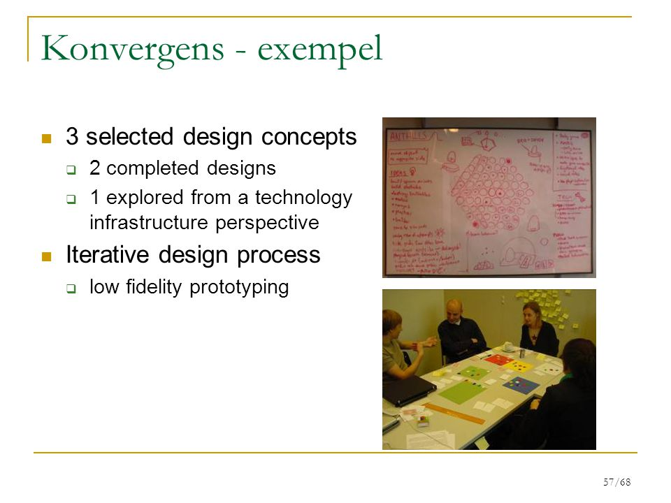 57/68 Konvergens - exempel 3 selected design concepts  2 completed designs  1 explored from a technology infrastructure perspective Iterative design process  low fidelity prototyping