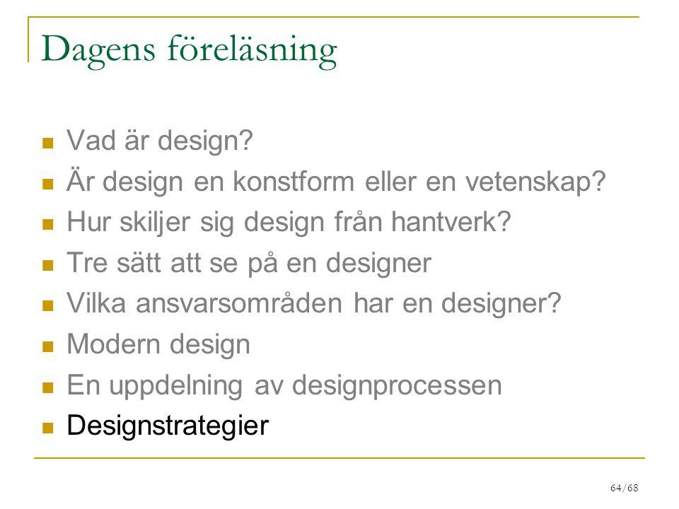 64/68 Dagens föreläsning Vad är design? Är design en konstform eller en vetenskap? Hur skiljer sig design från hantverk? Tre sätt att se på en designe