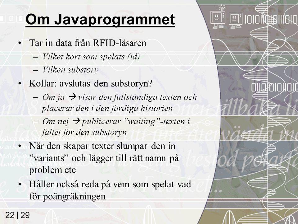 29 22 Om Javaprogrammet Tar in data från RFID-läsaren –Vilket kort som spelats (id) –Vilken substory Kollar: avslutas den substoryn.