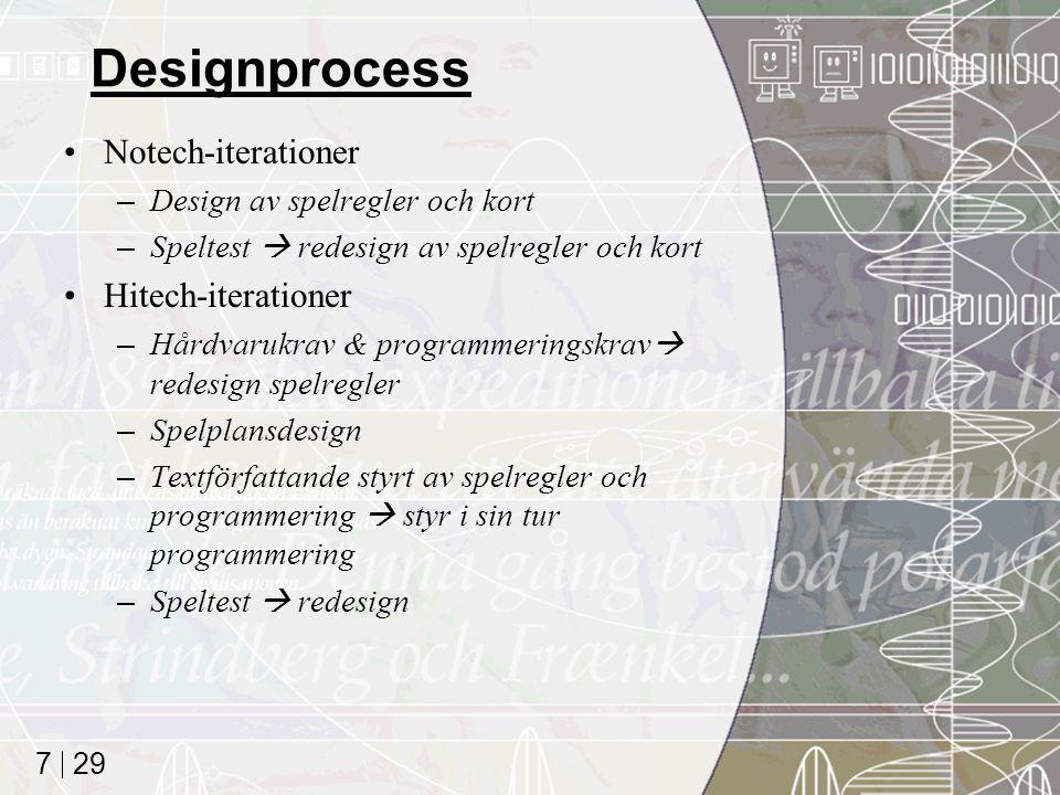 29 7 Designprocess Notech-iterationer –Design av spelregler och kort –Speltest  redesign av spelregler och kort Hitech-iterationer –Hårdvarukrav & programmeringskrav  redesign spelregler –Spelplansdesign –Textförfattande styrt av spelregler och programmering  styr i sin tur programmering –Speltest  redesign