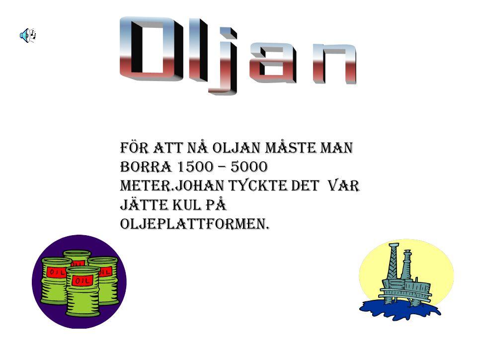För att nå oljan måste man borra 1500 – 5000 meter.Johan tyckte det var jätte kul på oljeplattformen.