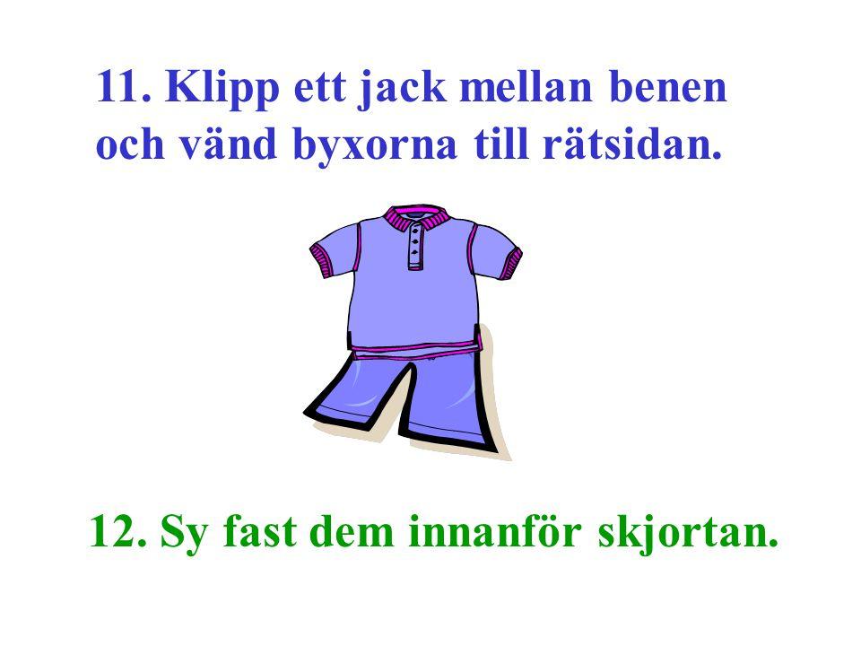 11. Klipp ett jack mellan benen och vänd byxorna till rätsidan. 12. Sy fast dem innanför skjortan.