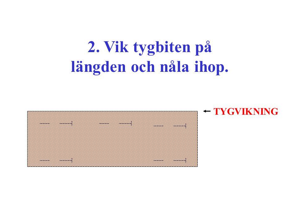 2. Vik tygbiten på längden och nåla ihop. TYGVIKNING