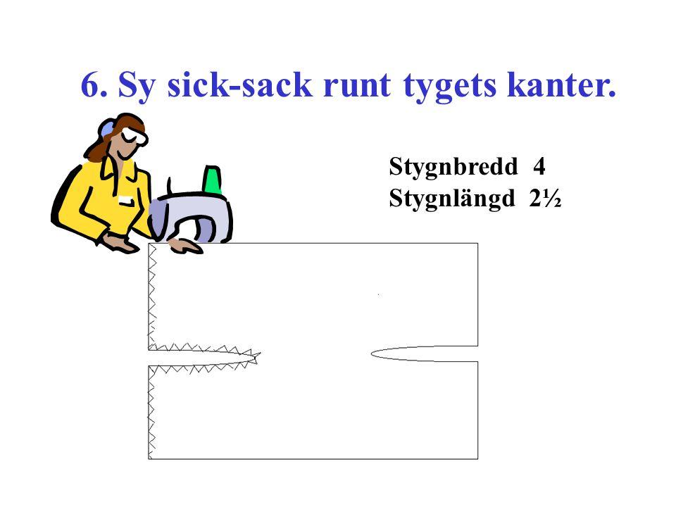 6. Sy sick-sack runt tygets kanter. Stygnbredd 4 Stygnlängd 2½