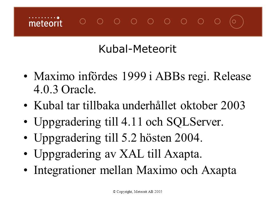 Kubal-Meteorit Maximo infördes 1999 i ABBs regi. Release 4.0.3 Oracle. Kubal tar tillbaka underhållet oktober 2003 Uppgradering till 4.11 och SQLServe