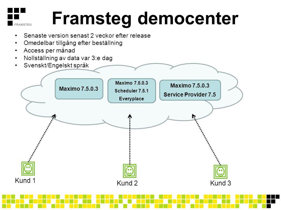 Framsteg democenter Maximo 7.5.0.3 Scheduler 7.5.1 Everyplace Maximo 7.5.0.3 Service Provider 7.5 Kund 1 Kund 2Kund 3 Senaste version senast 2 veckor efter release Omedelbar tillgång efter beställning Access per månad Nollställning av data var 3:e dag Svenskt/Engelskt språk