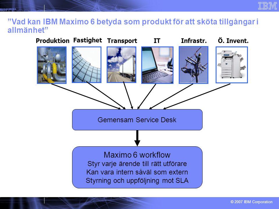 © 2007 IBM Corporation Vad kan IBM Maximo 6 betyda som produkt för att sköta tillgångar i allmänhet Fastighet ProduktionTransportITÖ.