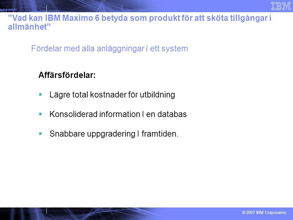 © 2007 IBM Corporation Affärsfördelar:  Lägre total kostnader för utbildning  Konsoliderad information I en databas  Snabbare uppgradering I framtiden.