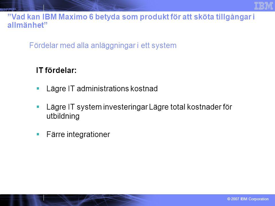 © 2007 IBM Corporation IT fördelar:  Lägre IT administrations kostnad  Lägre IT system investeringar Lägre total kostnader för utbildning  Färre integrationer Vad kan IBM Maximo 6 betyda som produkt för att sköta tillgångar i allmänhet Fördelar med alla anläggningar i ett system
