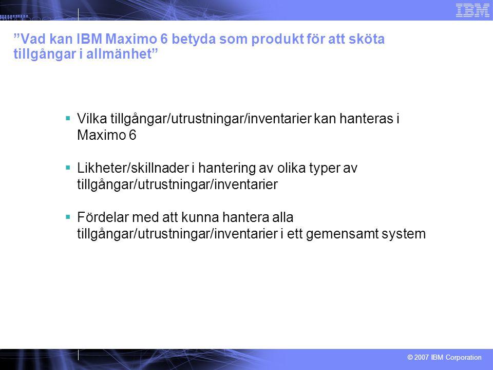 © 2007 IBM Corporation Vad kan IBM Maximo 6 betyda som produkt för att sköta tillgångar i allmänhet  Vilka tillgångar/utrustningar/inventarier kan hanteras i Maximo 6  Likheter/skillnader i hantering av olika typer av tillgångar/utrustningar/inventarier  Fördelar med att kunna hantera alla tillgångar/utrustningar/inventarier i ett gemensamt system