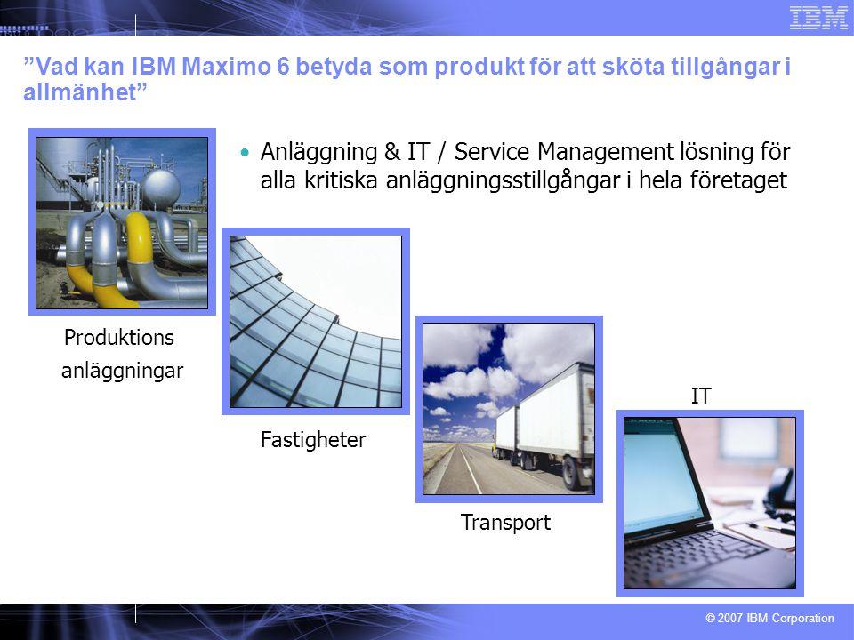 © 2007 IBM Corporation Produktions anläggningar Fastigheter Transport IT Anläggning & IT / Service Management lösning för alla kritiska anläggningsstillgångar i hela företaget Vad kan IBM Maximo 6 betyda som produkt för att sköta tillgångar i allmänhet