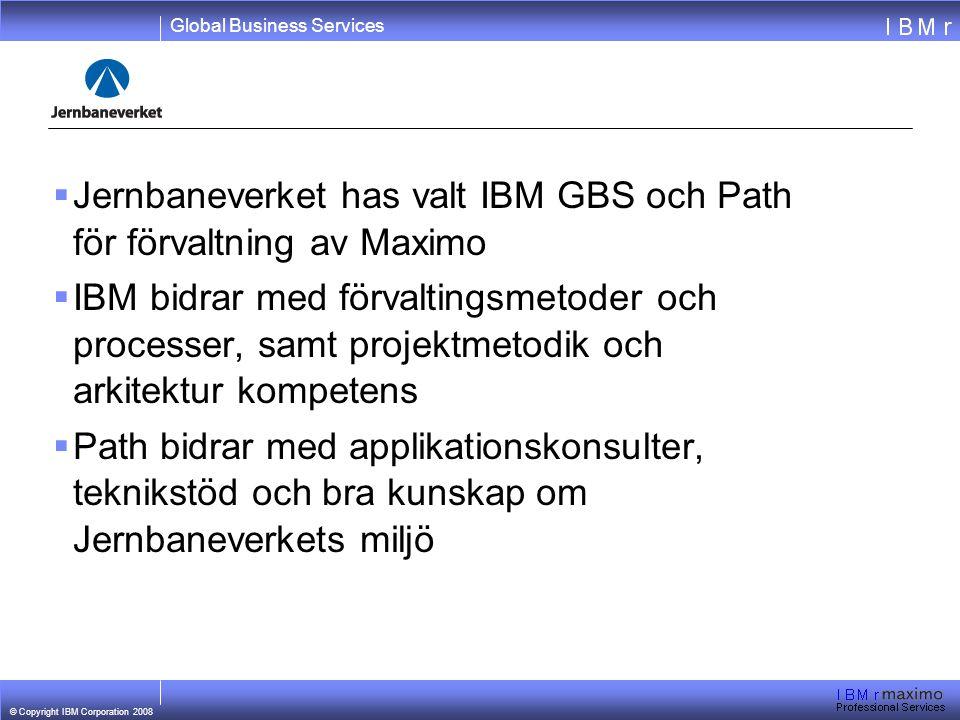 Global Business Services © Copyright IBM Corporation 2008  Jernbaneverket has valt IBM GBS och Path för förvaltning av Maximo  IBM bidrar med förvaltingsmetoder och processer, samt projektmetodik och arkitektur kompetens  Path bidrar med applikationskonsulter, teknikstöd och bra kunskap om Jernbaneverkets miljö
