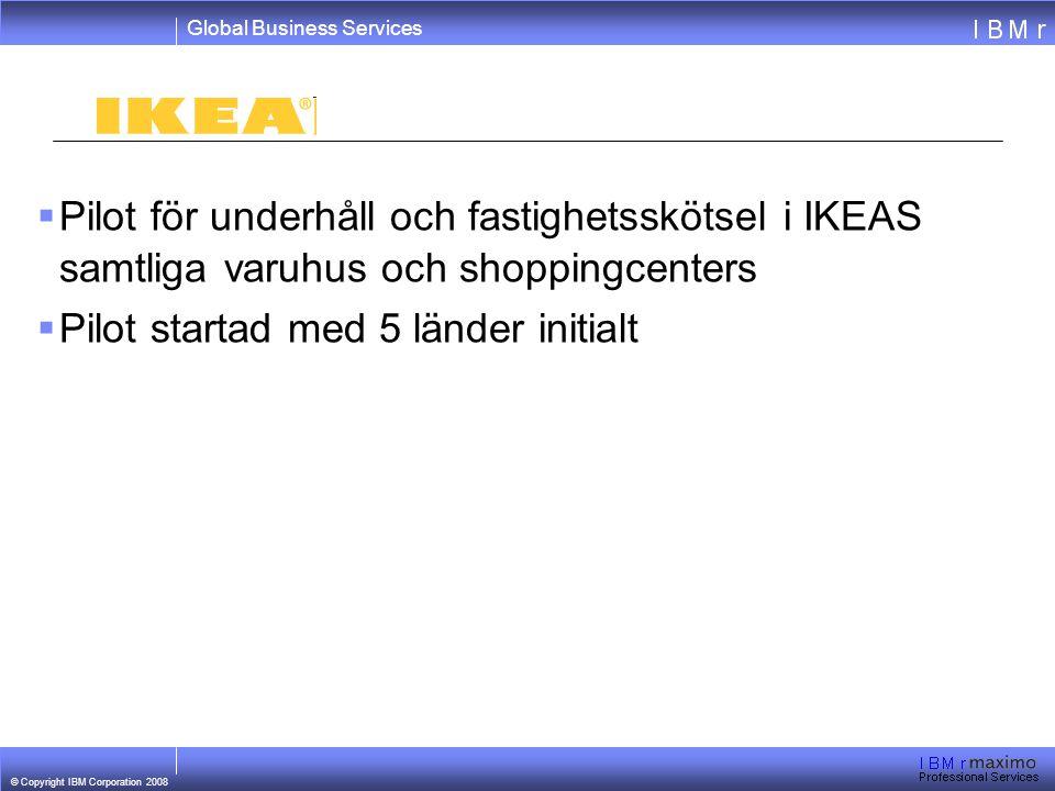 Global Business Services © Copyright IBM Corporation 2008  Pilot för underhåll och fastighetsskötsel i IKEAS samtliga varuhus och shoppingcenters  Pilot startad med 5 länder initialt