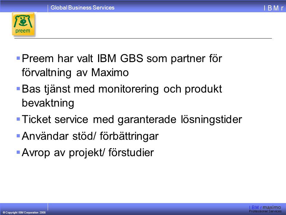 Global Business Services © Copyright IBM Corporation 2008  Preem har valt IBM GBS som partner för förvaltning av Maximo  Bas tjänst med monitorering och produkt bevaktning  Ticket service med garanterade lösningstider  Användar stöd/ förbättringar  Avrop av projekt/ förstudier
