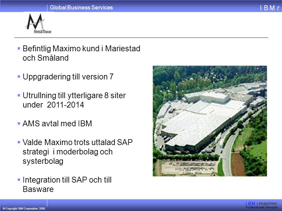 Global Business Services © Copyright IBM Corporation 2008  Befintlig Maximo kund i Mariestad och Småland  Uppgradering till version 7  Utrullning till ytterligare 8 siter under 2011-2014  AMS avtal med IBM  Valde Maximo trots uttalad SAP strategi i moderbolag och systerbolag  Integration till SAP och till Basware