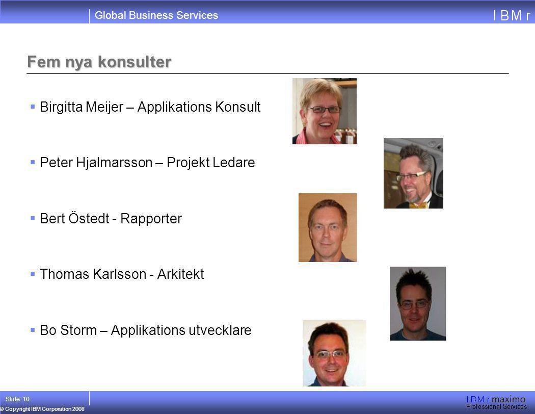 Global Business Services © Copyright IBM Corporation 2008 Slide: 10 Fem nya konsulter  Birgitta Meijer – Applikations Konsult  Peter Hjalmarsson – P