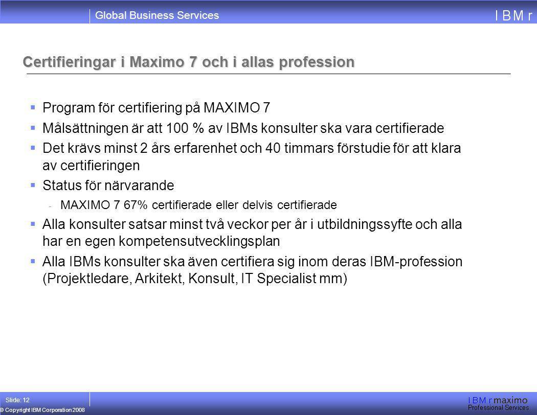 Global Business Services © Copyright IBM Corporation 2008 Slide: 12 Certifieringar i Maximo 7 och i allas profession  Program för certifiering på MAX