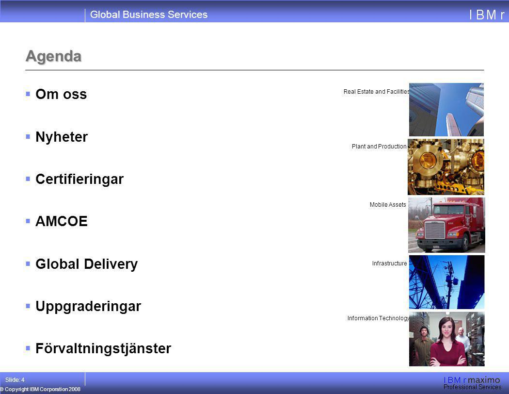 Global Business Services © Copyright IBM Corporation 2008 Slide: 4 Agenda  Om oss  Nyheter  Certifieringar  AMCOE  Global Delivery  Uppgradering