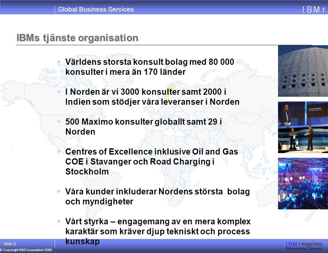 Global Business Services © Copyright IBM Corporation 2008 Slide: 5  Världens storsta konsult bolag med 80 000 konsulter i mera än 170 länder  I Nord