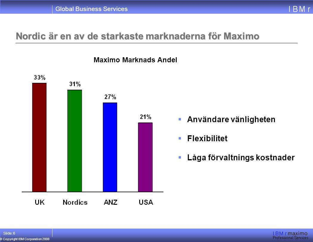 Global Business Services © Copyright IBM Corporation 2008 Slide: 6 Nordic är en av de starkaste marknaderna för Maximo Maximo Marknads Andel  Använda