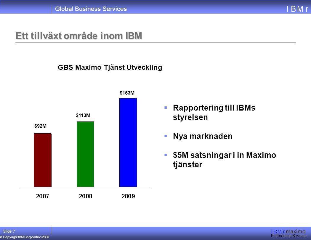Global Business Services © Copyright IBM Corporation 2008 Slide: 7 Ett tillväxt område inom IBM $113M $92M $153M GBS Maximo Tjänst Utveckling  Rappor