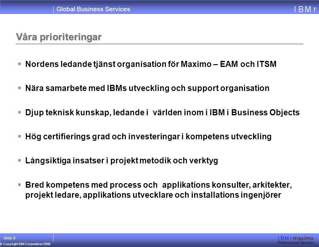Global Business Services © Copyright IBM Corporation 2008 Slide: 8 Våra prioriteringar  Nordens ledande tjänst organisation för Maximo – EAM och ITSM