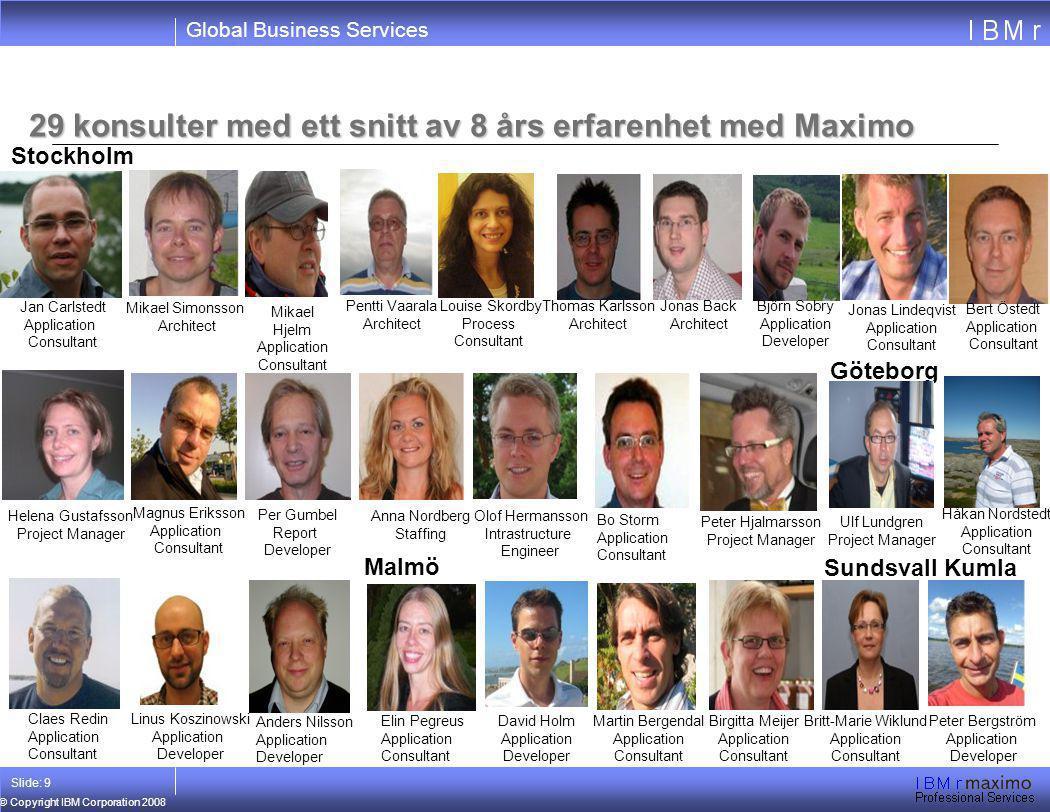 Global Business Services © Copyright IBM Corporation 2008 Slide: 9 29 konsulter med ett snitt av 8 års erfarenhet med Maximo Ulf Lundgren Project Mana