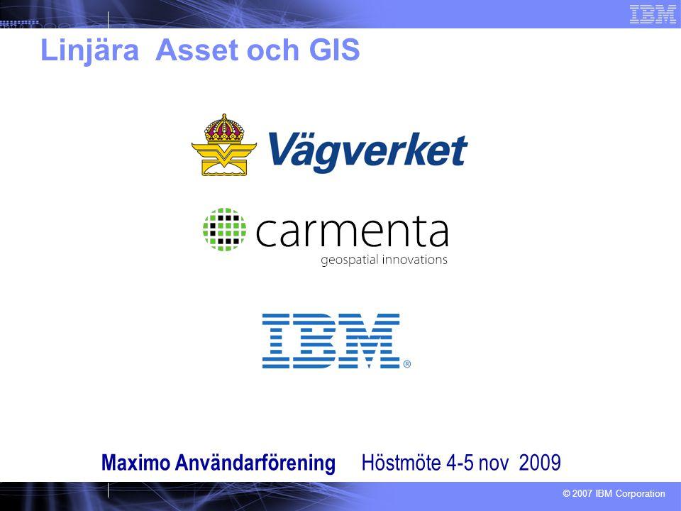 © 2007 IBM Corporation Linjära Asset och GIS Maximo Användarförening Höstmöte 4-5 nov 2009