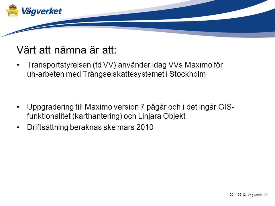 Värt att nämna är att: Transportstyrelsen (fd VV) använder idag VVs Maximo för uh-arbeten med Trängselskattesystemet i Stockholm Uppgradering till Maximo version 7 pågår och i det ingår GIS- funktionalitet (karthantering) och Linjära Objekt Driftsättning beräknas ske mars 2010 27Vägverket 2014-09-12