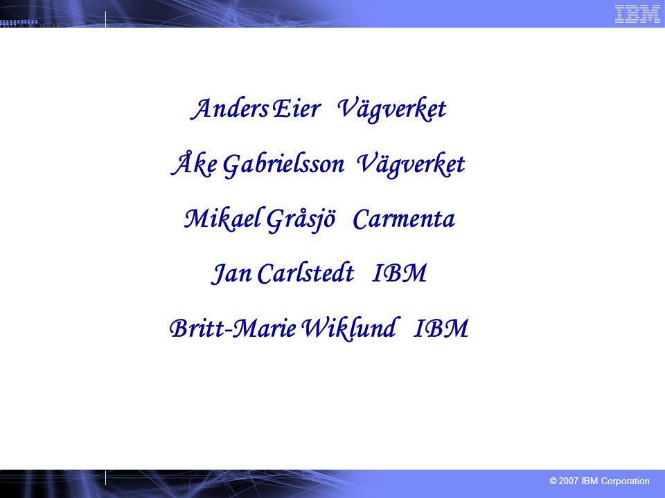 © 2007 IBM Corporation Anders Eier Vägverket Åke Gabrielsson Vägverket Mikael Gråsjö Carmenta Jan Carlstedt IBM Britt-Marie Wiklund IBM
