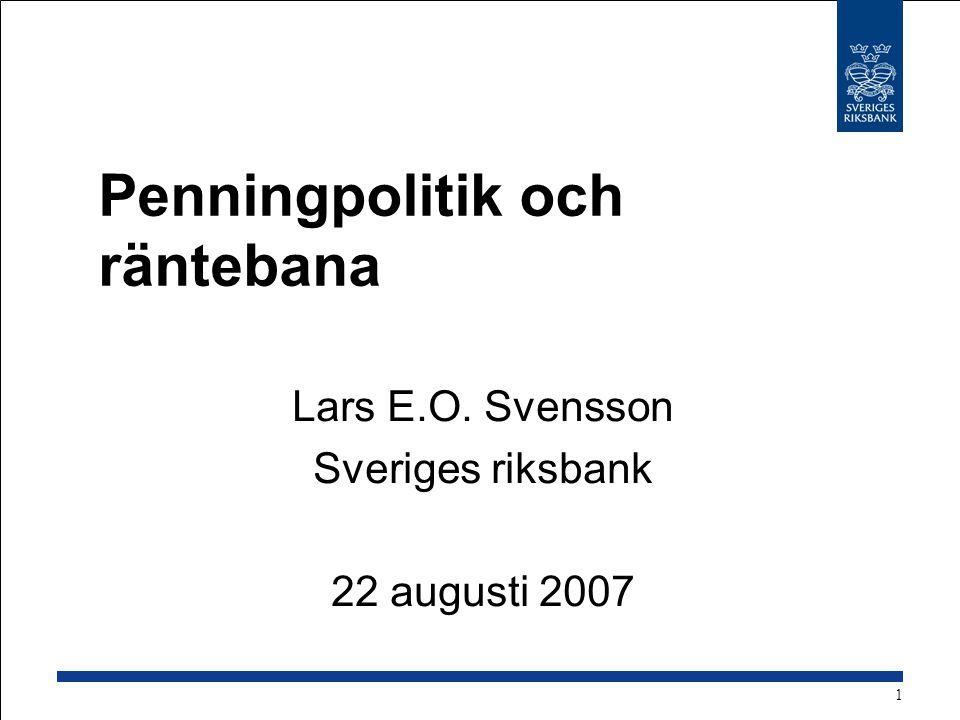 Penningpolitik och räntebana Lars E.O. Svensson Sveriges riksbank 22 augusti 2007 1
