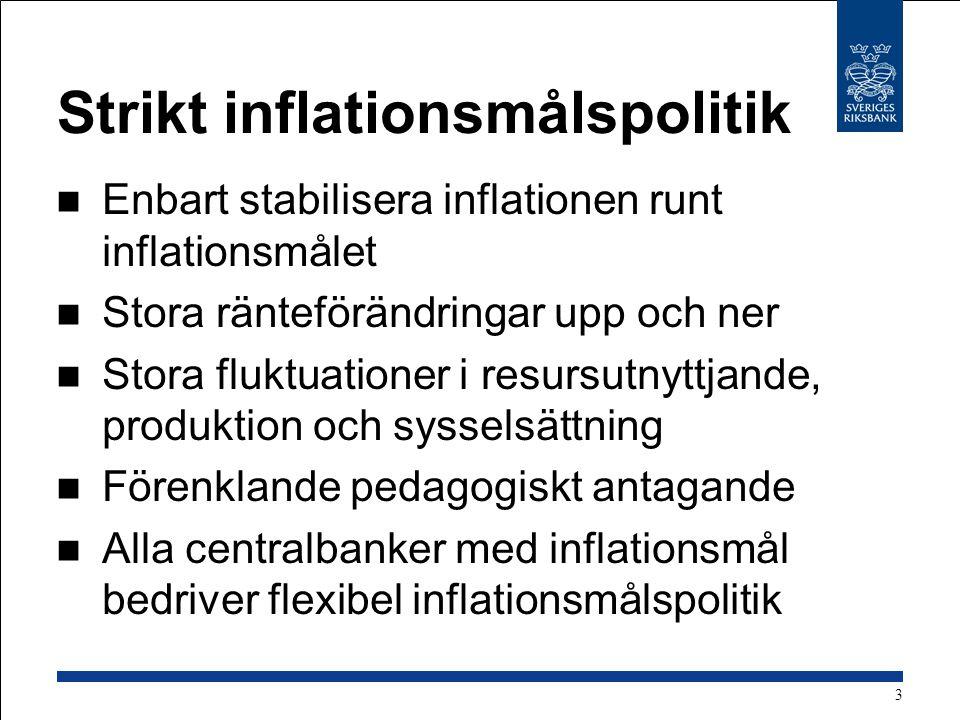Strikt inflationsmålspolitik Enbart stabilisera inflationen runt inflationsmålet Stora ränteförändringar upp och ner Stora fluktuationer i resursutnyttjande, produktion och sysselsättning Förenklande pedagogiskt antagande Alla centralbanker med inflationsmål bedriver flexibel inflationsmålspolitik 3