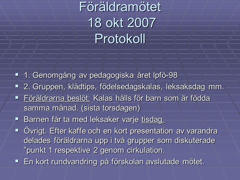 Föräldramötet 18 okt 2007 Protokoll  1. Genomgång av pedagogiska året lpfö-98  2. Gruppen, klädtips, födelsedagskalas, leksaksdag mm.  Föräldrarna