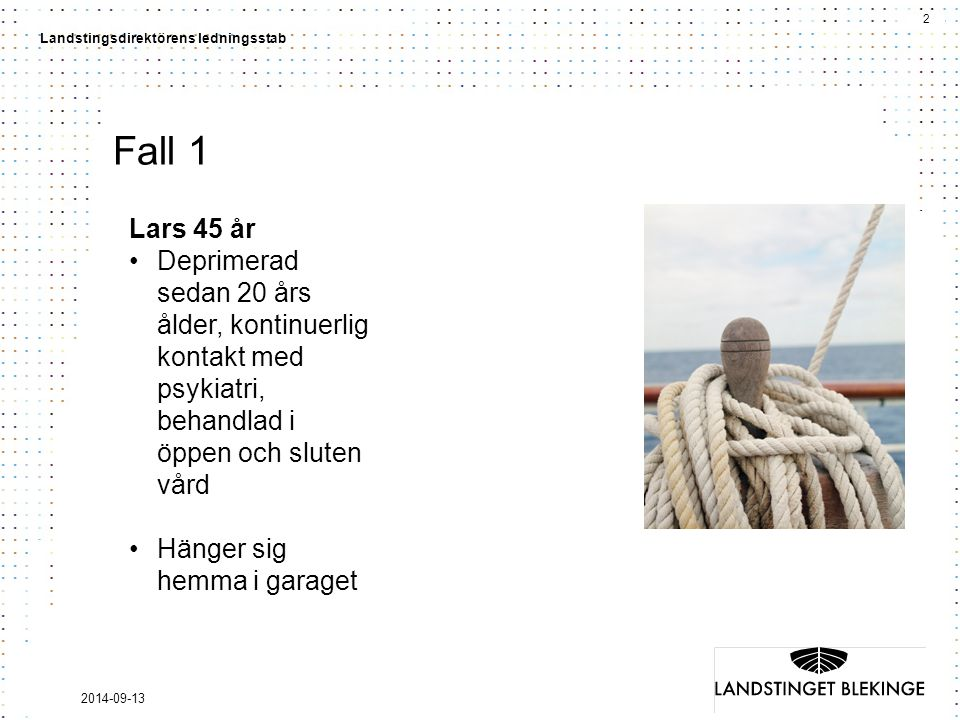 2 Landstingsdirektörens ledningsstab 2014-09-13 Fall 1 Lars 45 år Deprimerad sedan 20 års ålder, kontinuerlig kontakt med psykiatri, behandlad i öppen och sluten vård Hänger sig hemma i garaget