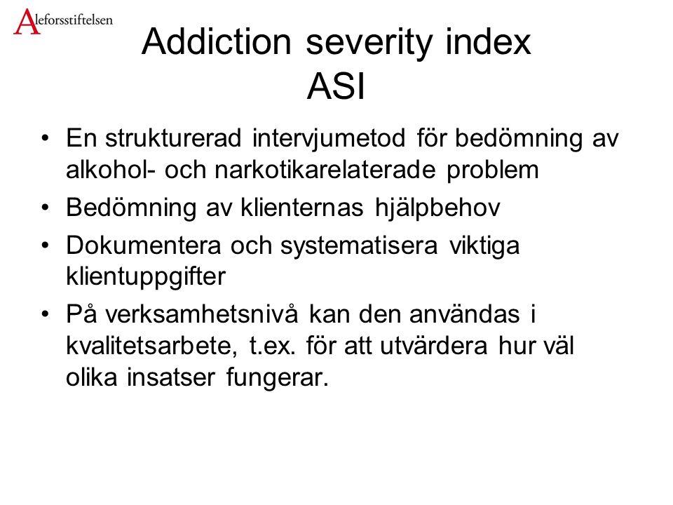 Addiction severity index ASI En strukturerad intervjumetod för bedömning av alkohol- och narkotikarelaterade problem Bedömning av klienternas hjälpbehov Dokumentera och systematisera viktiga klientuppgifter På verksamhetsnivå kan den användas i kvalitetsarbete, t.ex.