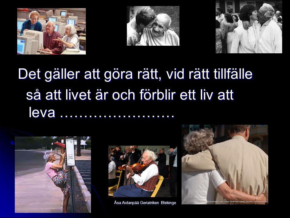 Åsa Aidanpää Geriatriken Blekinge Det gäller att göra rätt, vid rätt tillfälle så att livet är och förblir ett liv att leva …………………… så att livet är o