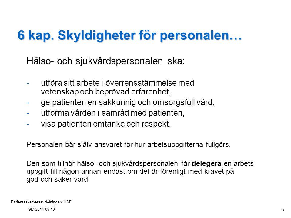 12 Patientsäkerhetsavdelningen HSF GM 2014-09-13 6 kap. Skyldigheter för personalen… Hälso- och sjukvårdspersonalen ska: - utföra sitt arbete i överre