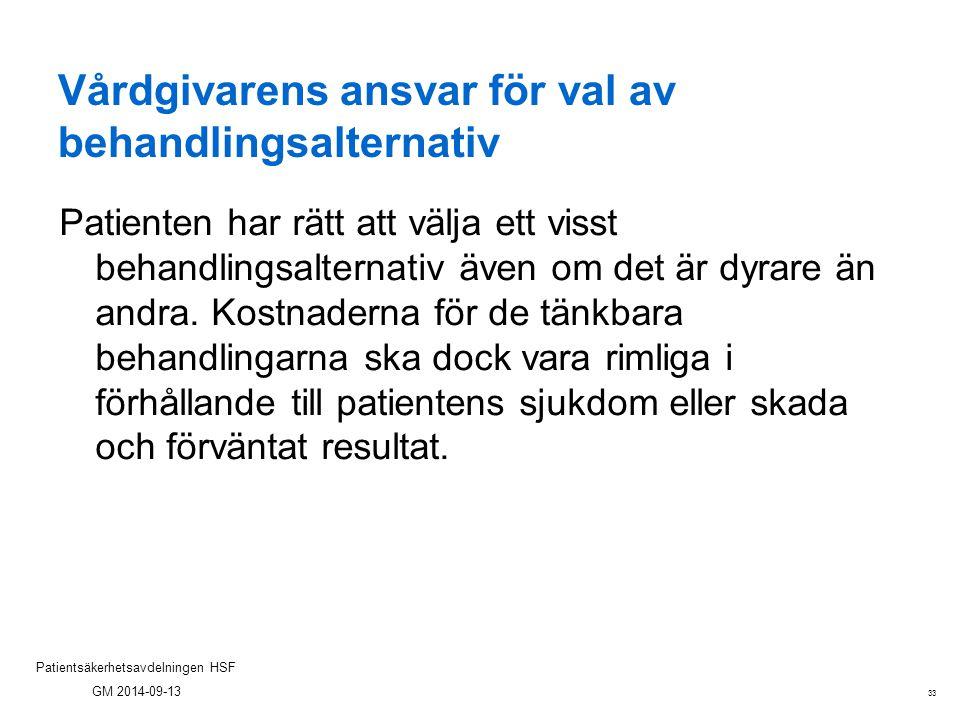 33 Patientsäkerhetsavdelningen HSF GM 2014-09-13 Vårdgivarens ansvar för val av behandlingsalternativ Patienten har rätt att välja ett visst behandlin