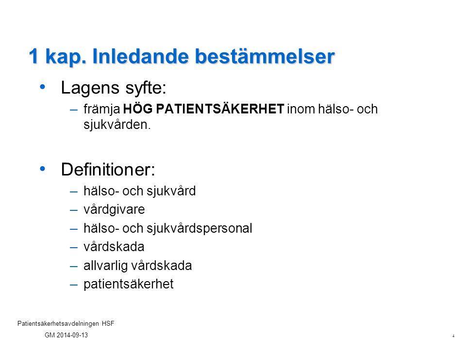 4 Patientsäkerhetsavdelningen HSF GM 2014-09-13 1 kap. Inledande bestämmelser Lagens syfte: – främja HÖG PATIENTSÄKERHET inom hälso- och sjukvården. D