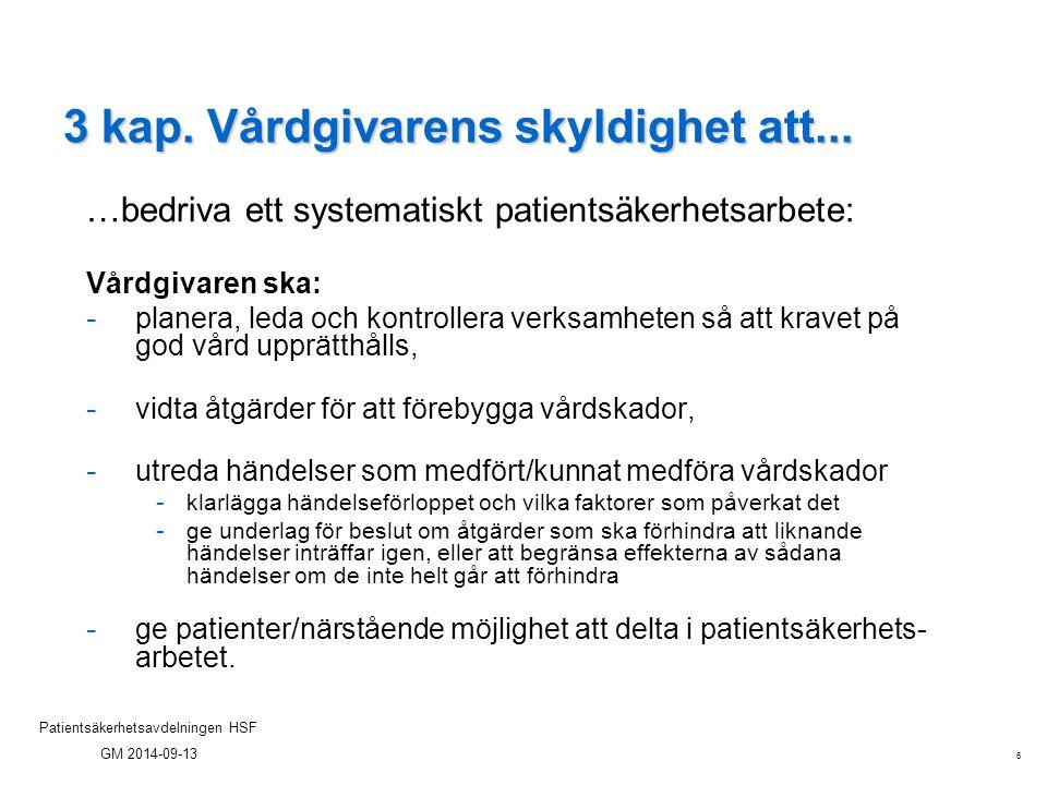 6 Patientsäkerhetsavdelningen HSF GM 2014-09-13 3 kap. Vårdgivarens skyldighet att... …bedriva ett systematiskt patientsäkerhetsarbete: Vårdgivaren sk